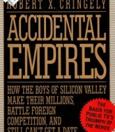 Accidental Empires How the Boys of Silicon Valley Make Their Millions, Battle Foreign Competition, and Still Can't Get a Date by Robert X. Cringely