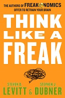 Think Like a Freak The Authors of Freakonomics Offer to Retrain Your Brain by Steven D. Levitt and Stephen J. Dubner
