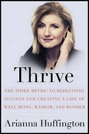 Thrive The Third Metric to Redefining Success and Creating a Life of Well-Being, Wisdom, and Wonder by Arianna Huffington