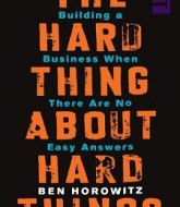 The Hard Thing About Hard Things Building a Business When There Are No Easy Answers by Ben Horowitz